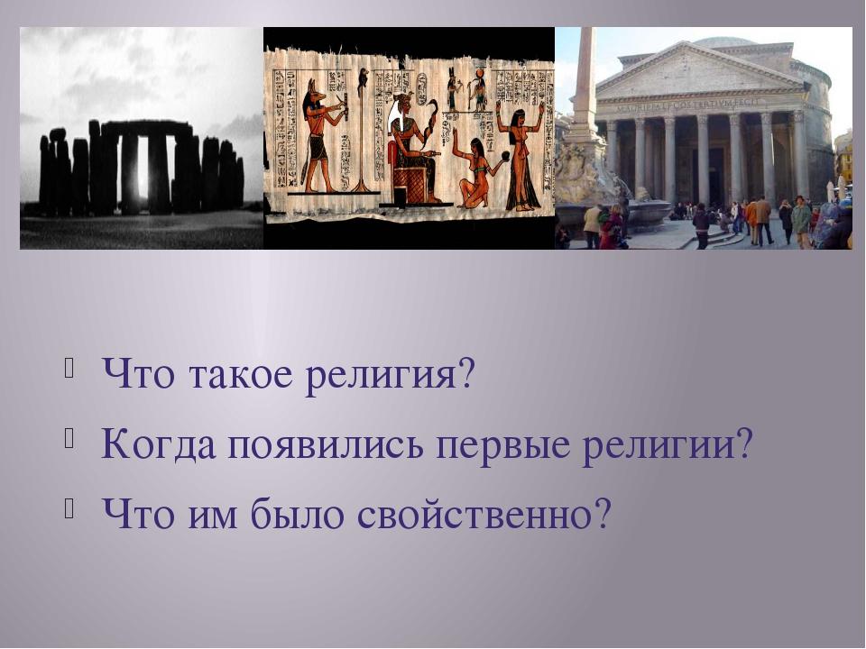 Что такое религия? Когда появились первые религии? Что им было свойственно?