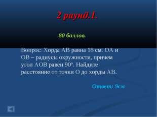 2 раунд.1. 80 баллов. Вопрос: Хорда АВ равна 18 см. ОА и ОВ – радиусы окружно