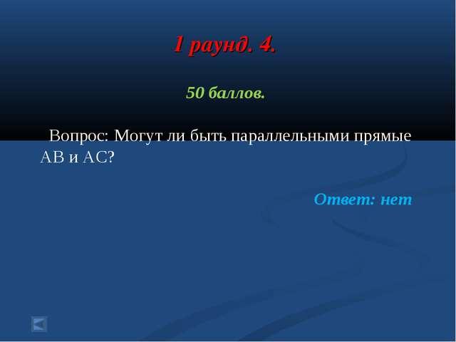 1 раунд. 4. 50 баллов. Вопрос: Могут ли быть параллельными прямые АВ и АС? От...