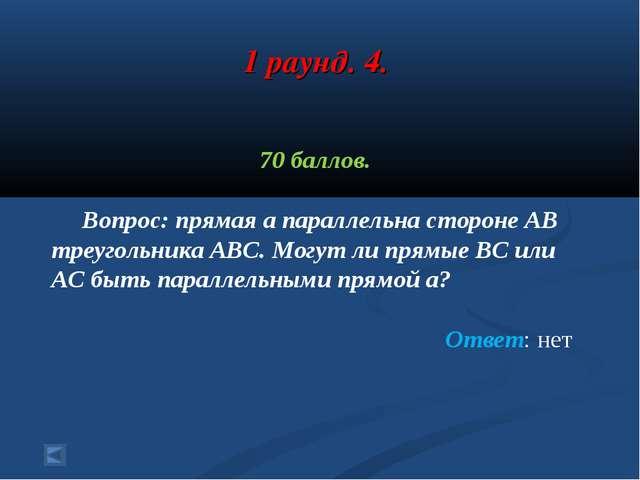 1 раунд. 4. 70 баллов. Вопрос: прямая а параллельна стороне АВ треугольника А...