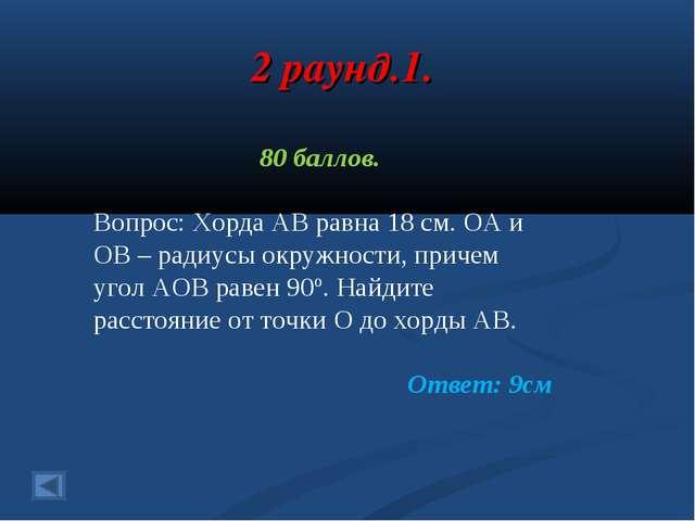 2 раунд.1. 80 баллов. Вопрос: Хорда АВ равна 18 см. ОА и ОВ – радиусы окружно...