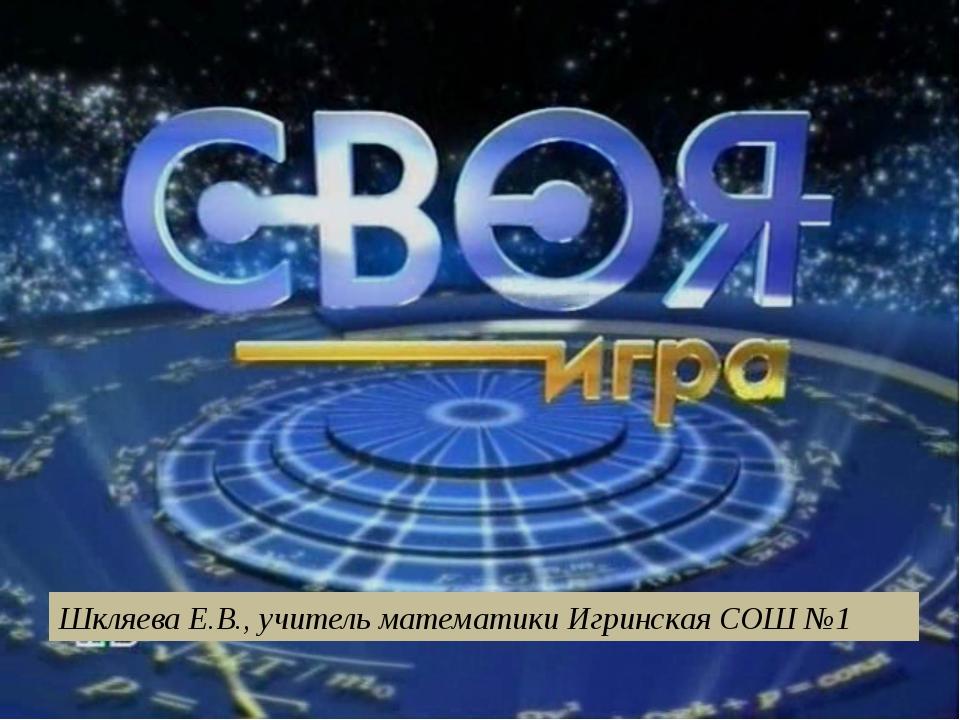 Шкляева Е.В., учитель математики Игринская СОШ №1