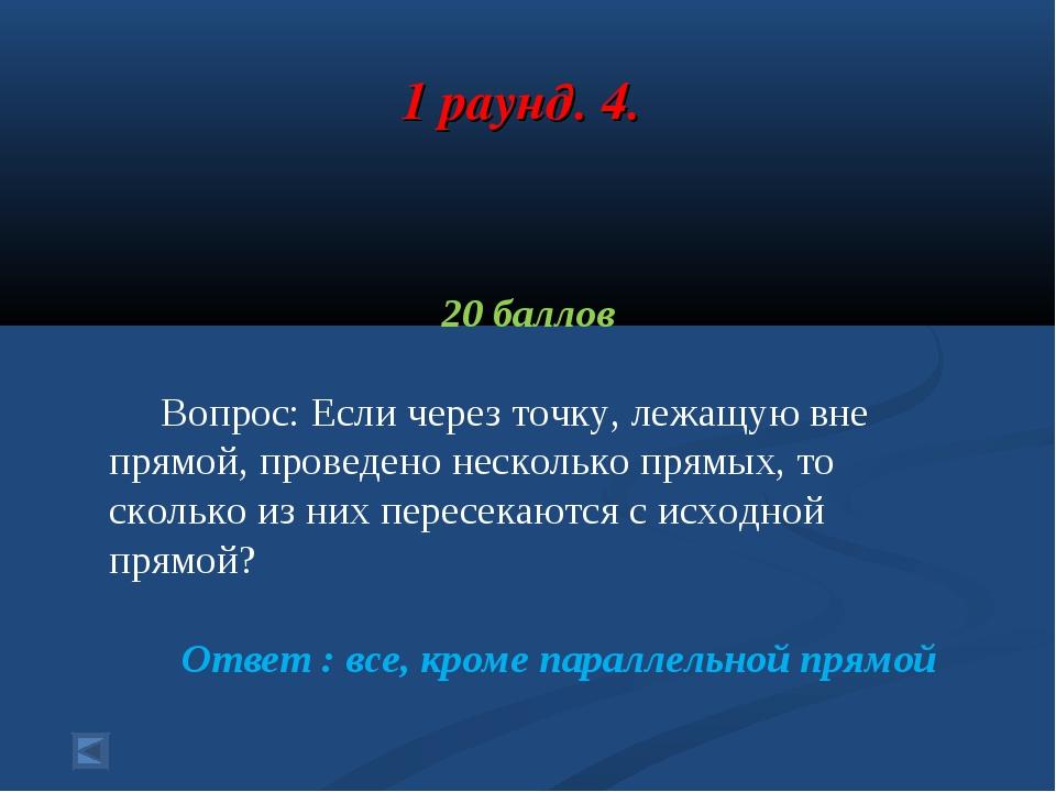 1 раунд. 4. 20 баллов Вопрос: Если через точку, лежащую вне прямой, проведено...