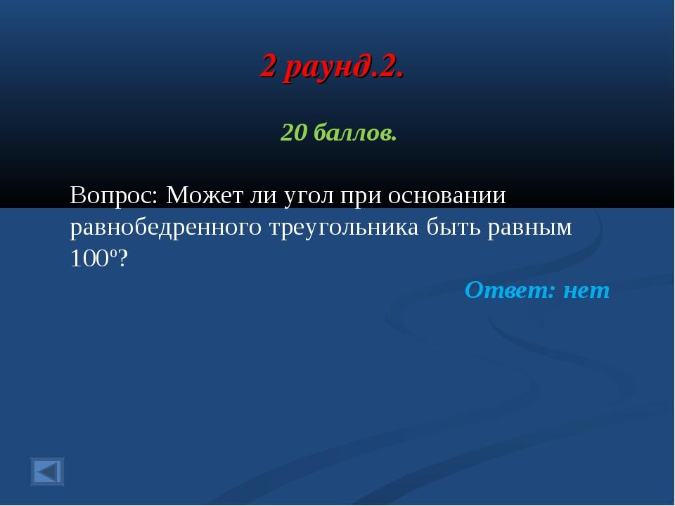 2 раунд.2. 20 баллов. Вопрос: Может ли угол при основании равнобедренного тре...