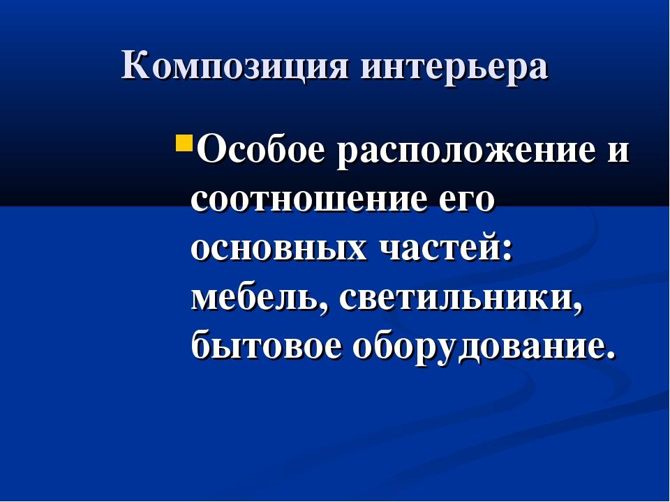 Композиция интерьера Особое расположение и соотношение его основных частей: м...