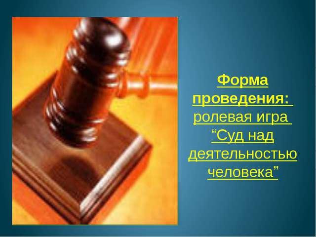 """Форма проведения: ролевая игра """"Суд над деятельностью человека"""""""