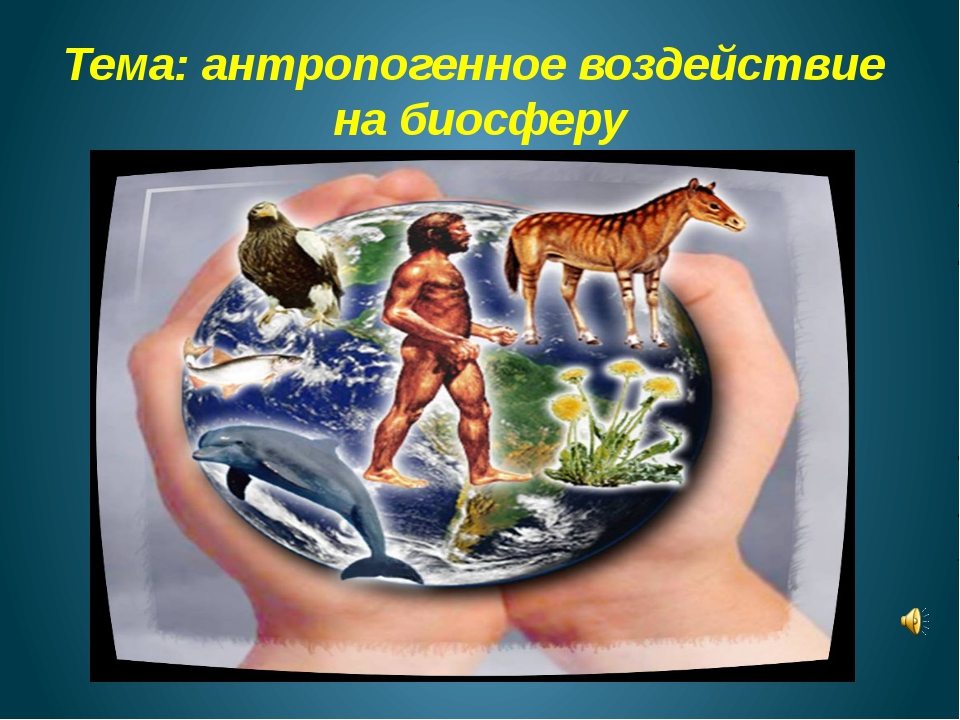 Тема: антропогенное воздействие на биосферу