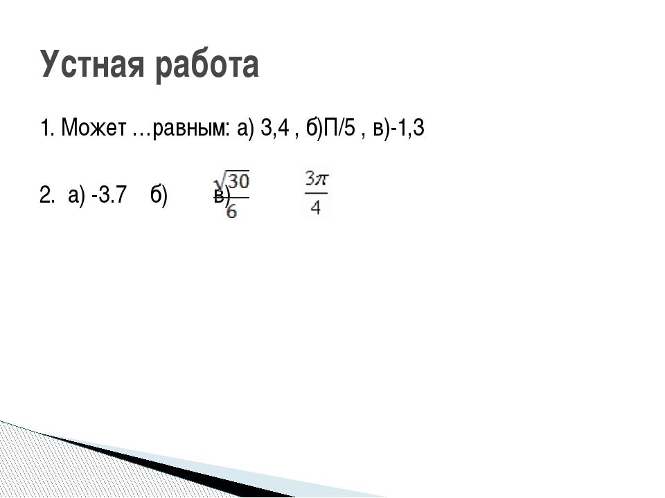 1. Может …равным: а) 3,4 , б)П/5 , в)-1,3 2. а) -3.7 б) в) Устная работа