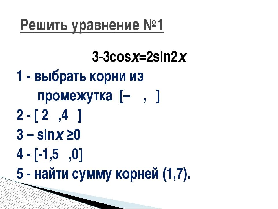 3-3cosx=2sin2x 1 - выбрать корни из промежутка [–π ,π] 2 - [ 2π,4π] 3 – sinx...