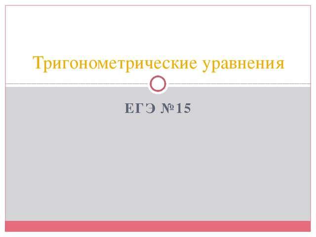 ЕГЭ №15 Тригонометрические уравнения