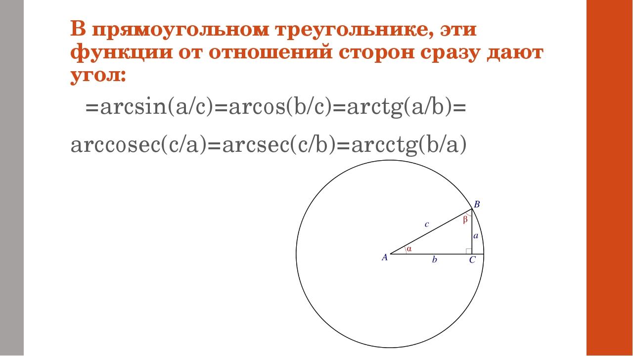 В прямоугольном треугольнике, эти функции от отношений сторон сразу дают угол...
