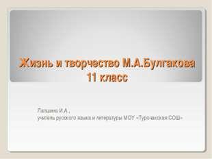 Жизнь и творчество М.А.Булгакова 11 класс Лапшина И.А., учитель русского язык