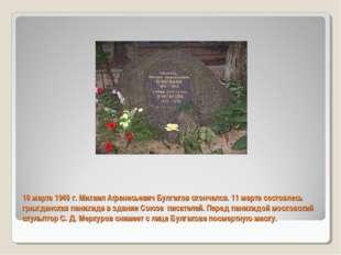 10 марта 1940 г. Михаил Афанасьевич Булгаков скончался. 11 марта состоялась г