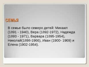 СЕМЬЯ В семье было семеро детей: Михаил (1891 - 1940), Вера (1892-1972), Наде