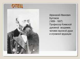 ОТЕЦ Афанасий Иванович Булгаков (1859 - 1907) Профессор Киевской духовной ака