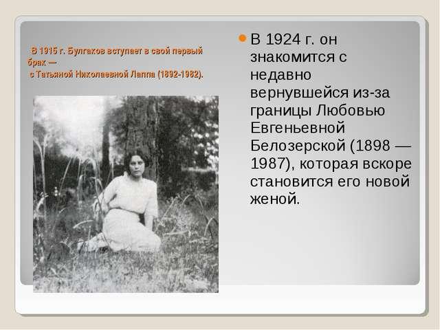 В 1915 г. Булгаков вступает в свой первый брак — с Татьяной Николаевной Лапп...