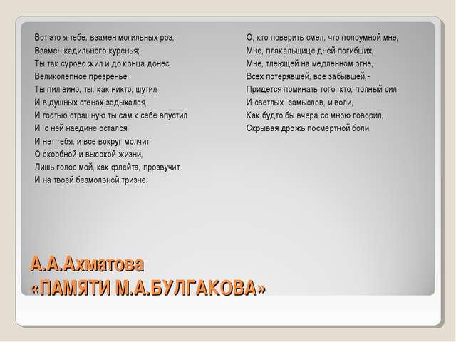 А.А.Ахматова «ПАМЯТИ М.А.БУЛГАКОВА» Вот это я тебе, взамен могильных роз, Вза...