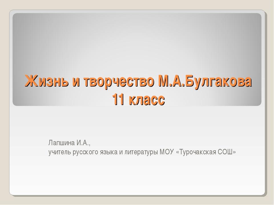 Жизнь и творчество М.А.Булгакова 11 класс Лапшина И.А., учитель русского язык...