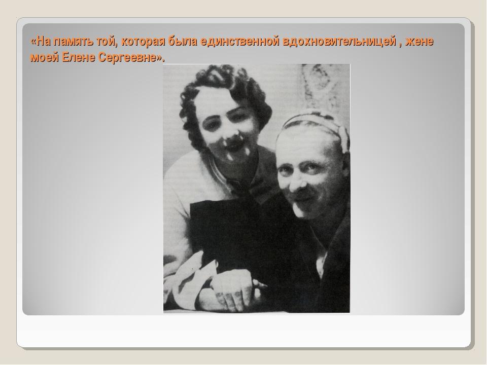 «На память той, которая была единственной вдохновительницей , жене моей Елен...