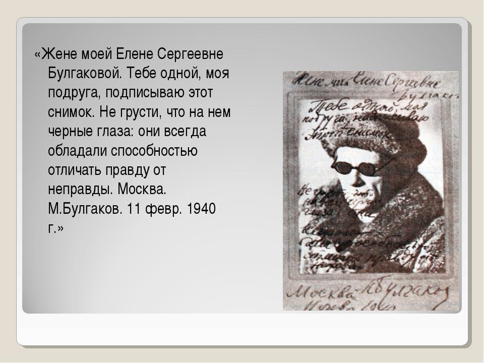 «Жене моей Елене Сергеевне Булгаковой. Тебе одной, моя подруга, подписываю эт...