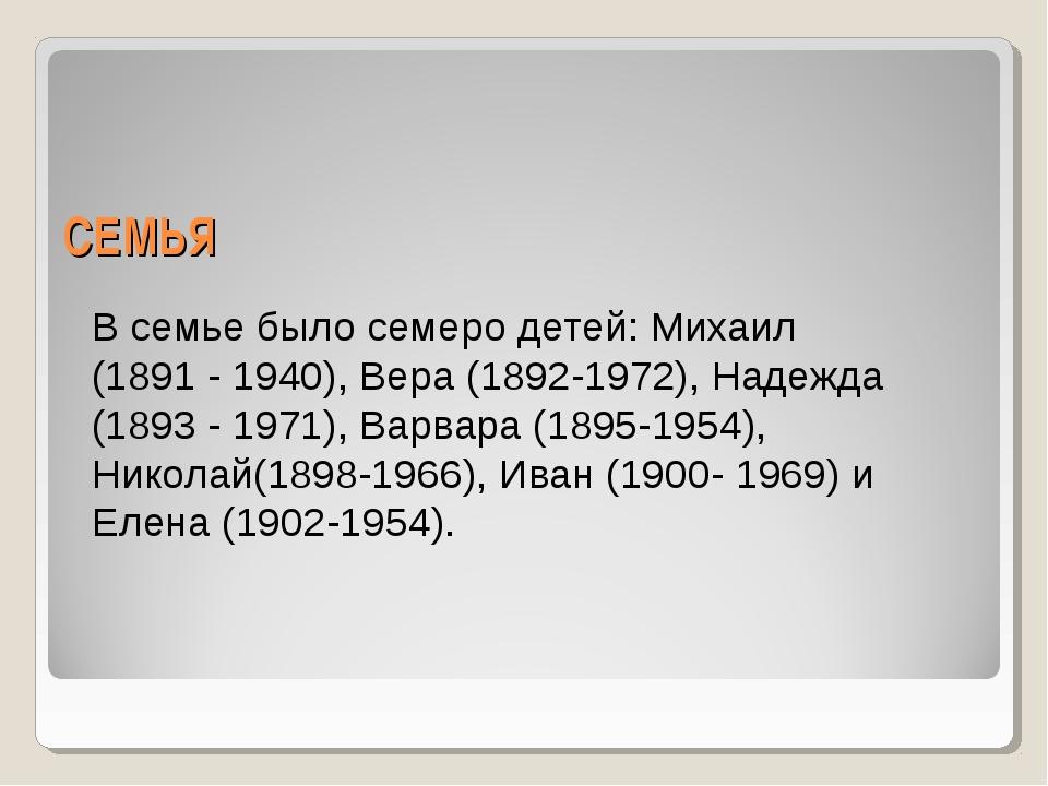 СЕМЬЯ В семье было семеро детей: Михаил (1891 - 1940), Вера (1892-1972), Наде...