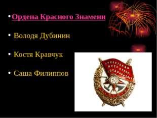 Ордена Красного Знамени Володя Дубинин Костя Кравчук Саша Филиппов