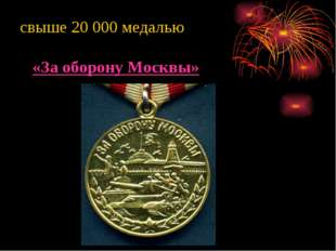 свыше 20 000 медалью «За оборону Москвы»