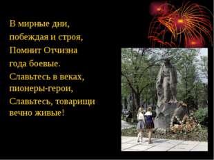 В мирные дни, побеждая и строя, Помнит Отчизна года боевые. Славьтесь в веках