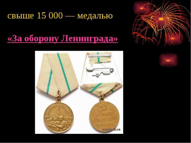 свыше 15 000— медалью «За оборону Ленинграда»