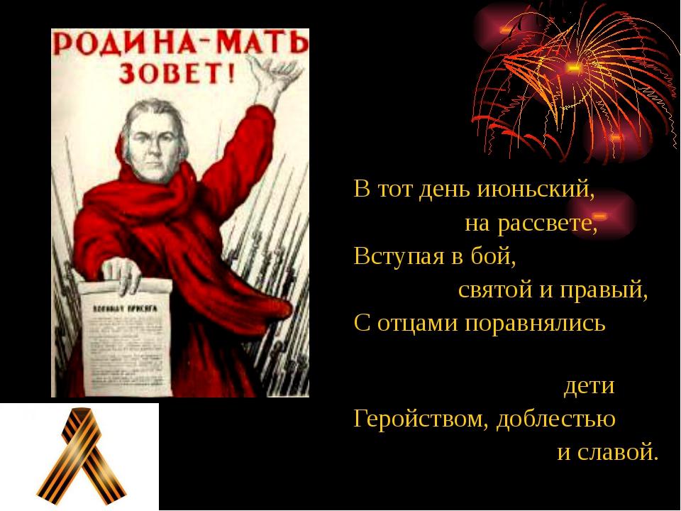 В тот день июньский, на рассвете, Вступая в бой, святой и правый, С отцами по...