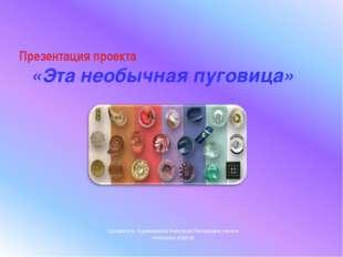 Презентация проекта «Эта необычная пуговица» Составитель: Курманьшина Анастас