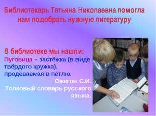 Библиотекарь Татьяна Николаевна помогла нам подобрать нужную литературу В биб
