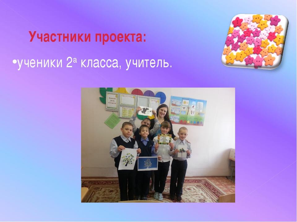 Участники проекта: ученики 2а класса, учитель.