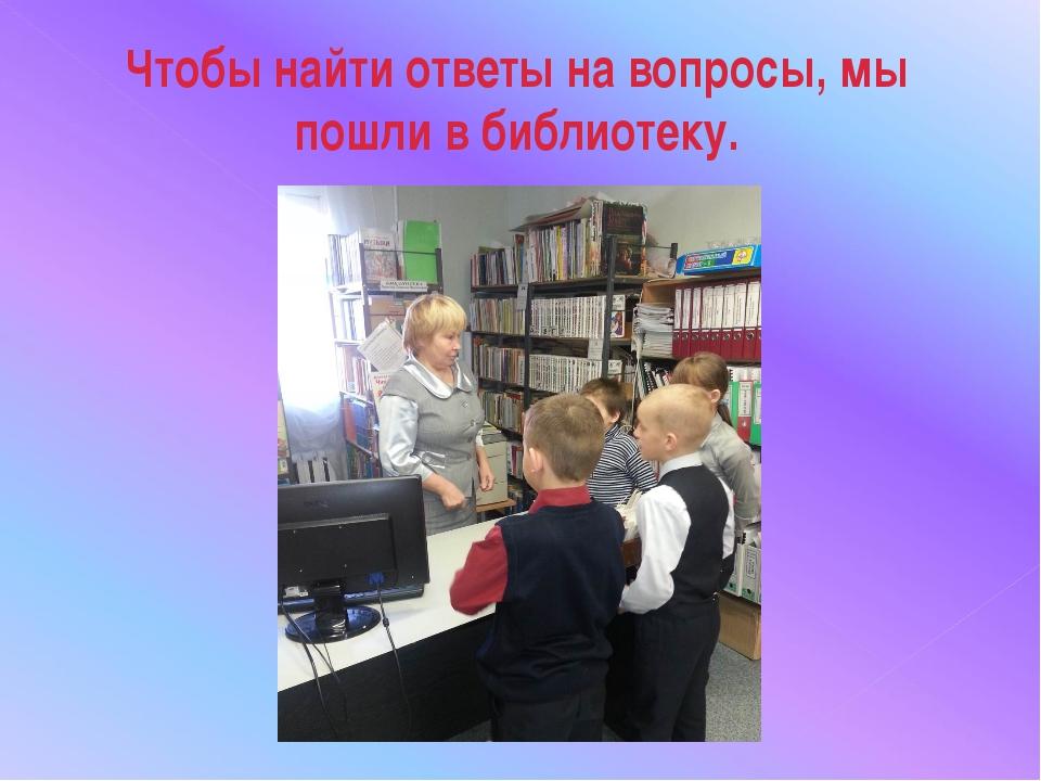 Чтобы найти ответы на вопросы, мы пошли в библиотеку.