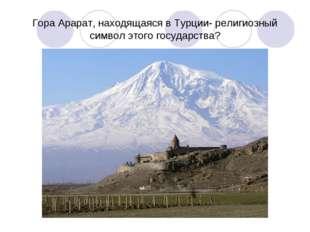 Гора Арарат, находящаяся в Турции- религиозный символ этого государства?