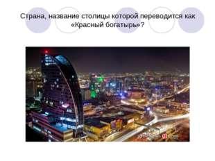 Страна, название столицы которой переводится как «Красный богатырь»?