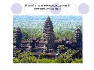 В какой стране находится хромовый комплекс Ангкор-Ват?