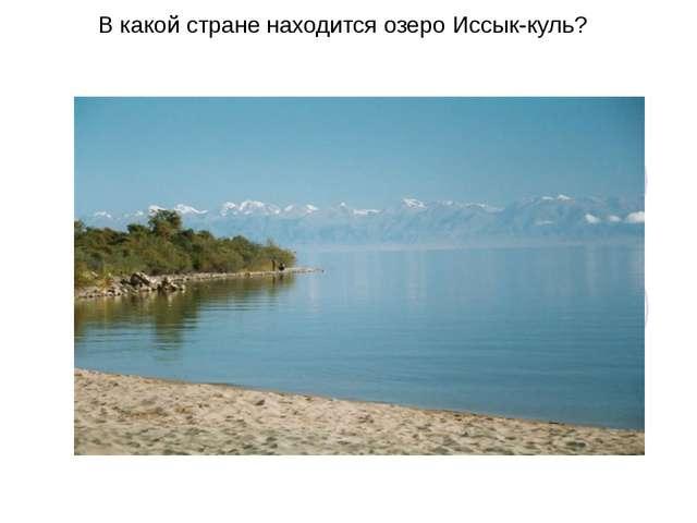 В какой стране находится озеро Иссык-куль?
