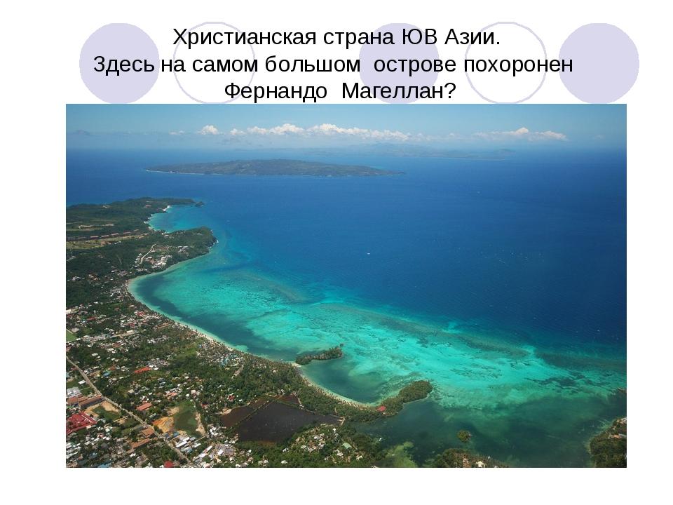 Христианская страна ЮВ Азии. Здесь на самом большом острове похоронен Фернанд...