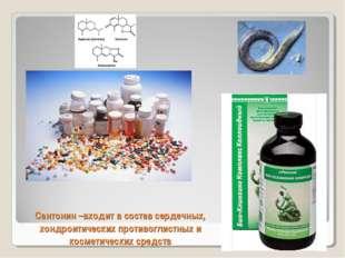 Сантонин –входит в состав сердечных, хондроитических противоглистных и космет