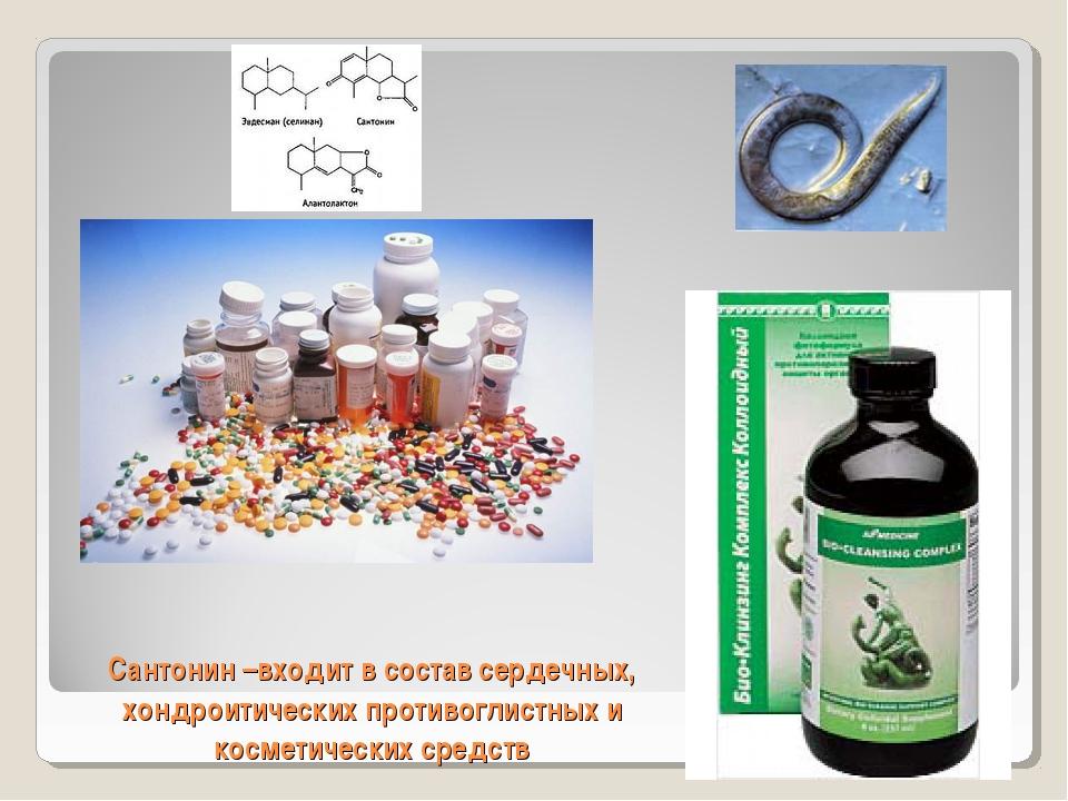 Сантонин –входит в состав сердечных, хондроитических противоглистных и космет...