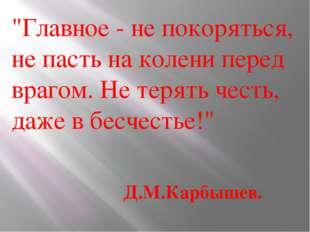 """""""Главное - не покоряться, не пасть на колени перед врагом. Нетерять честь, д"""