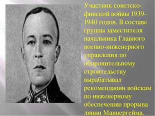 Участник советско-финской войны 1939-1940 годов. В составе группы заместителя