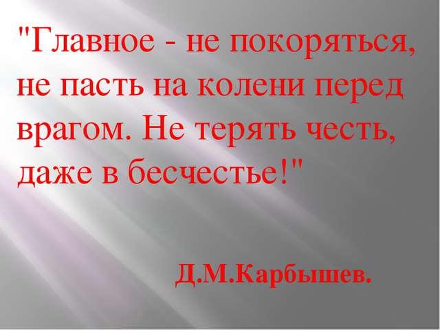 """""""Главное - не покоряться, не пасть на колени перед врагом. Нетерять честь, д..."""