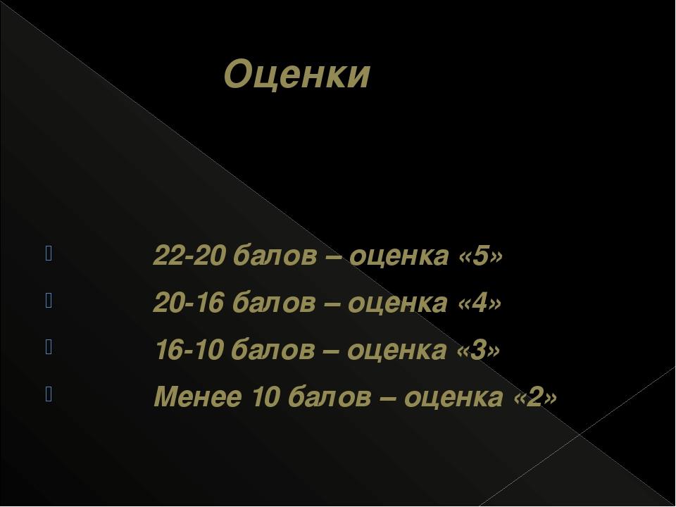 Оценки 22-20 балов – оценка «5» 20-16 балов – оценка «4» 16-10 балов – оценк...