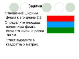 Отношение ширины флага к его длине 2:3. Определите площадь полотнища флага, е