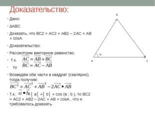 Доказательство: Дано: ∆АВС. Доказать, что ВС2 = АС2 + АВ2 – 2АС × АВ × cosA Д