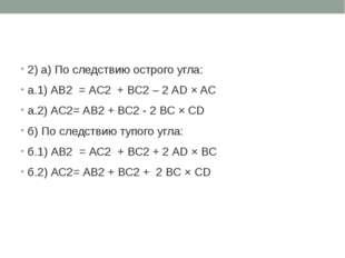 2) a) По следствию острого угла: а.1) АВ2 = АС2 + ВС2 – 2 АD × AС а.2) АС2= А
