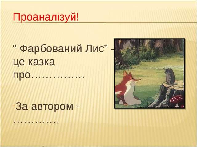 """Проаналізуй! """" Фарбований Лис"""" – це казка про…………… За автором -…………. Висміює…..."""