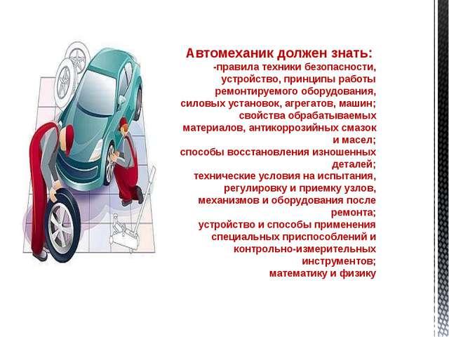 Автомеханик должен знать: -правила техники безопасности, устройство, принцип...
